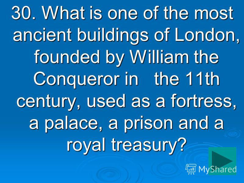 30. What is one of the most ancient buildings of London, founded by William the Conqueror in the 11th century, used as a fortress, a palace, a prison and a royal treasury?
