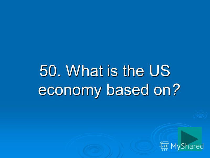 50. What is the US economy based on?