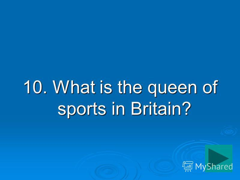 10. What is the queen of sports in Britain?