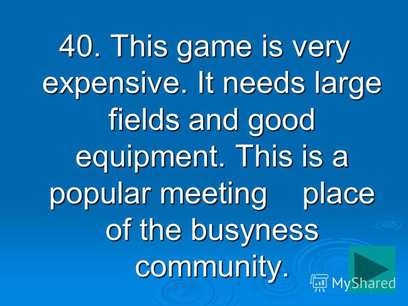 40. This game is very expensive. It needs large fields and good equipment. This is a popular meeting place of the busyness community.