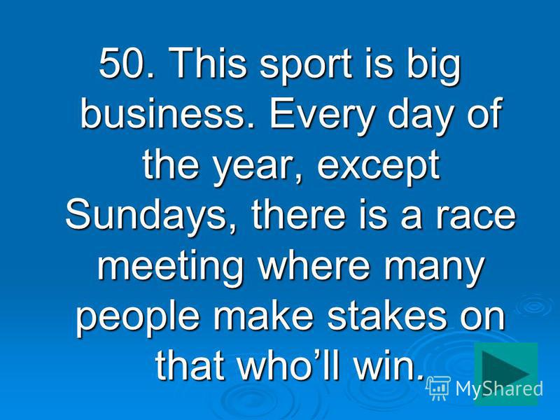 50. This sport is big business. Every day of the year, except Sundays, there is a race meeting where many people make stakes on that wholl win.
