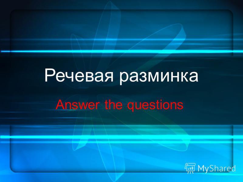 Речевая разминка Answer the questions