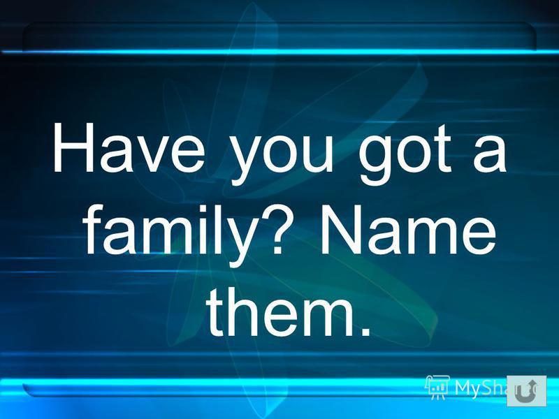 Have you got a family? Name them.