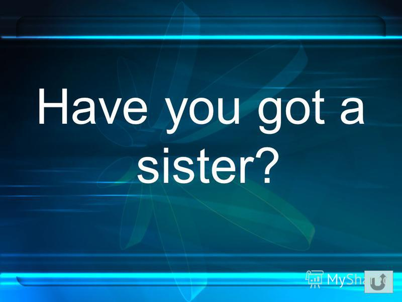 Have you got a sister?