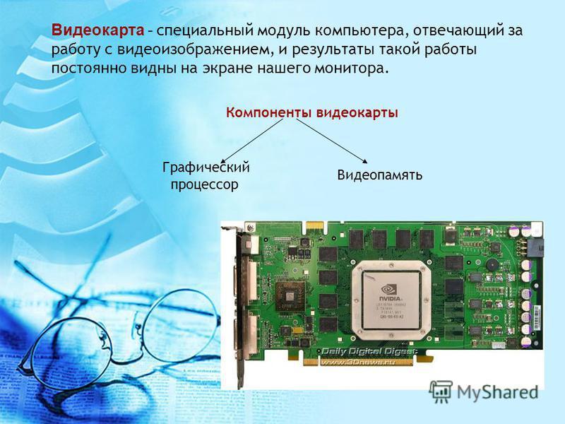 Видеокарта - специальный модуль компьютера, отвечающий за работу с видеоизображением, и результаты такой работы постоянно видны на экране нашего монитора. Компоненты видеокарты Графический процессор Видеопамять