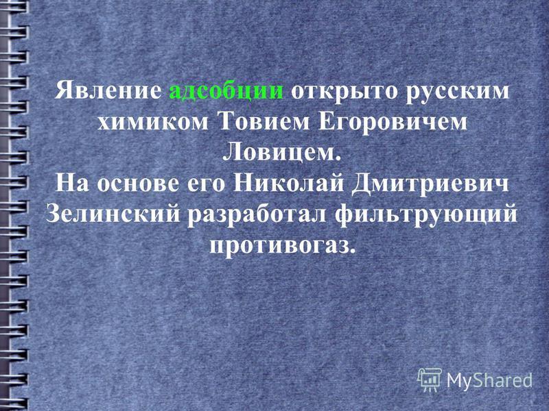 Явление адсорбции открыто русским химиком Товием Егоровичем Ловицем. На основе его Николай Дмитриевич Зелинский разработал фильтрующий противогаз.