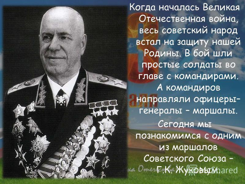 Когда началась Великая Отечественная война, весь советский народ встал на защиту нашей Родины. В бой шли простые солдаты во главе с командирами. А командиров направляли офицеры– генералы – маршалы. Сегодня мы познакомимся с одним из маршалов Советско