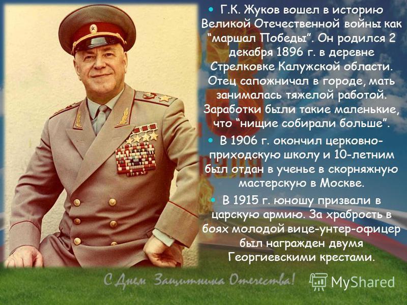 Г.К. Жуков вошел в историю Великой Отечественной войны как маршал Победы. Он родился 2 декабря 1896 г. в деревне Стрелковке Калужской области. Отец сапожничал в городе, мать занималась тяжелой работой. Заработки были такие маленькие, что нищие собира