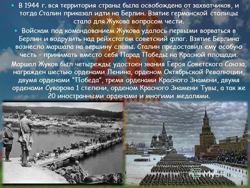В 1944 г. вся территория страны была освобождена от захватчиков, и тогда Сталин приказал идти на Берлин. Взятие германской столицы стало для Жукова вопросом чести. Войскам под командованием Жукова удалось первыми ворваться в Берлин и водрузить над ре