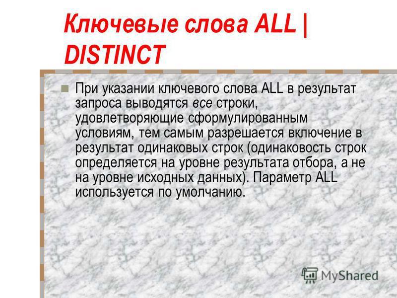 Ключевые слова ALL | DISTINCT При указании ключевого слова ALL в результат запроса выводятся все строки, удовлетворяющие сформулированным условиям, тем самым разрешается включение в результат одинаковых строк (одинаковость строк определяется на уров