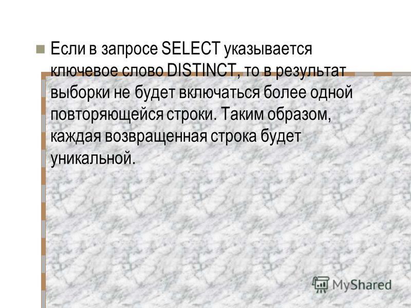 Если в запросе SELECT указывается ключевое слово DISTINCT, то в результат выборки не будет включаться более одной повторяющейся строки. Таким образом, каждая возвращенная строка будет уникальной.