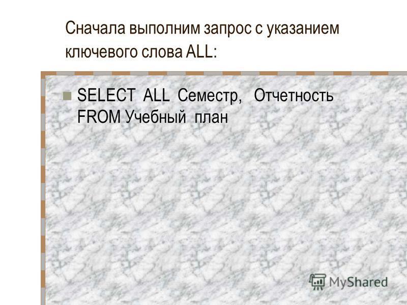 Сначала выполним запрос с указанием ключевого слова ALL: SELECT ALL Семестр, Отчетность FROM Учебный план