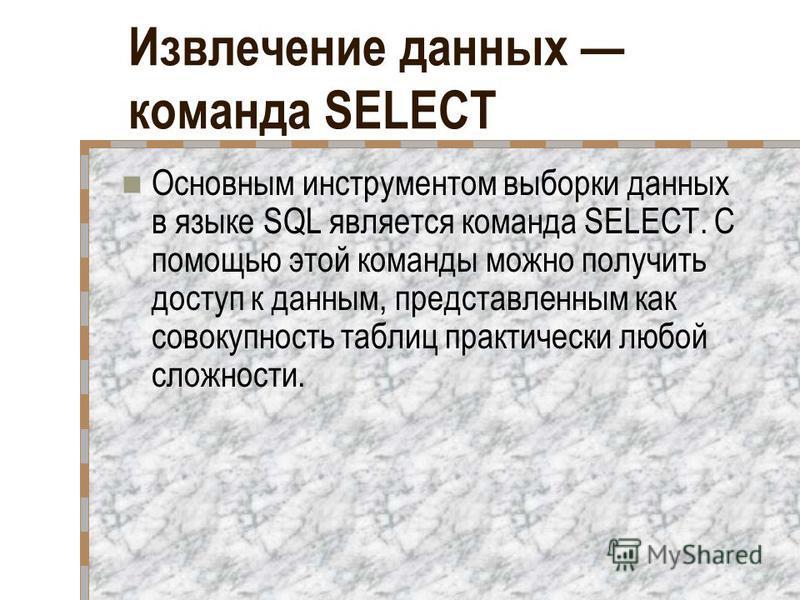 Извлечение данных команда SELECT Основным инструментом выборки данных в языке SQL является команда SELECT. С помощью этой команды можно получить доступ к данным, представленным как совокупность таблиц практически любой сложности.