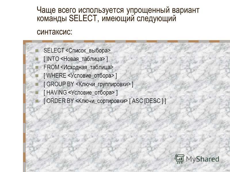 Чаще всего используется упрощенный вариант команды SELECT, имеющий следующий синтаксис: SELECT [ INTO ] FROM [ WHERE ] [ GROUP BY ] [ HAVING ] [ ORDER BY [ ASC [DESC ] ]