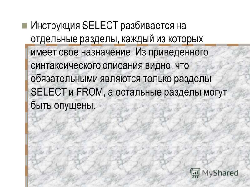 Инструкция SELECT разбивается на отдельные разделы, каждый из которых имеет свое назначение. Из приведенного синтаксического описания видно, что обязательными являются только разделы SELECT и FROM, а остальные разделы могут быть опущены.