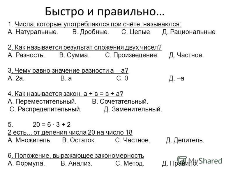 Быстро и правильно… 1. Числа, которые употребляются при счёте, называются: A. Натуральные. В. Дробные. С. Целые. Д. Рациональные 2. Как называется результат сложения двух чисел? А. Разность. B. Сумма. С. Произведение. Д. Частное. 3. Чему равно значен