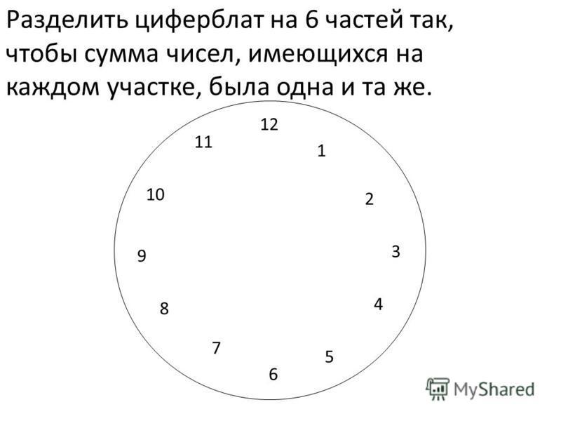 Разделить циферблат на 6 частей так, чтобы сумма чисел, имеющихся на каждом участке, была одна и та же. 12 6 3 9 1 2 4 5 7 8 10 11