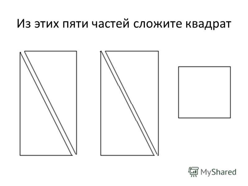 Из этих пяти частей сложите квадрат