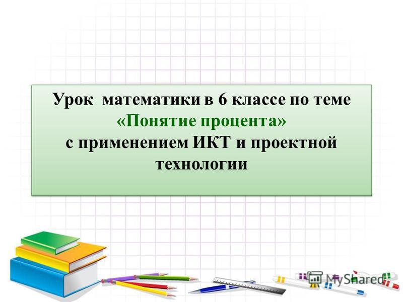 Урок математики в 6 классе по теме «Понятие процента» с применением ИКТ и проектной технологии Урок математики в 6 классе по теме «Понятие процента» с применением ИКТ и проектной технологии