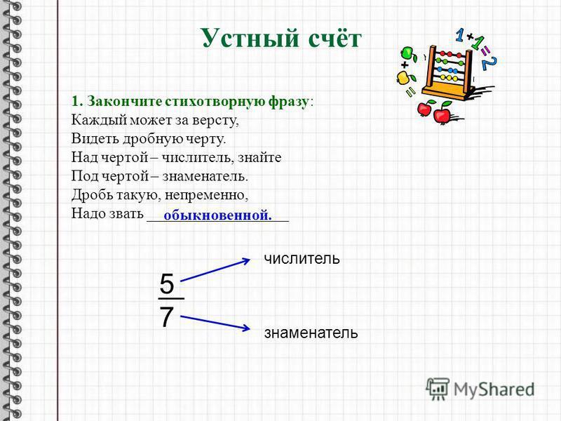 Устный счёт 1. Закончите стихотворную фразу: Каждый может за версту, Видеть дробную черту. Над чертой – числитель, знайте Под чертой – знаменатель. Дробь такую, непременно, Надо звать __________________ обыкновенной. 5757 числитель знаменатель