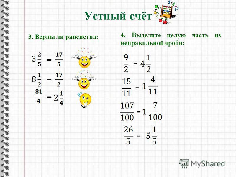 Устный счёт 3. Верны ли равенства: = = = 4. Выделите целую часть из неправильной дроби: = = = =