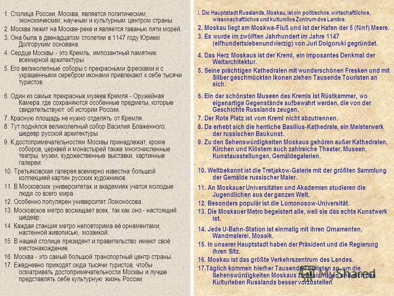 I. Die Hauptstadt Russlands, Moskau, ist ein politisches, wirtschaftliches, wissenschaftliches und kulturelles Zentrum des Landes. 2. Moskau liegt am Moskwa-Fluß und ist der Hafen der 5 (fünf) Meere. 3. Es wurde im zwölften Jahrhundert im Jahre 1147