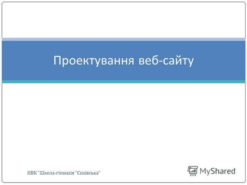 Проектування веб-сайту НВК Школа-гімназія Сихівська