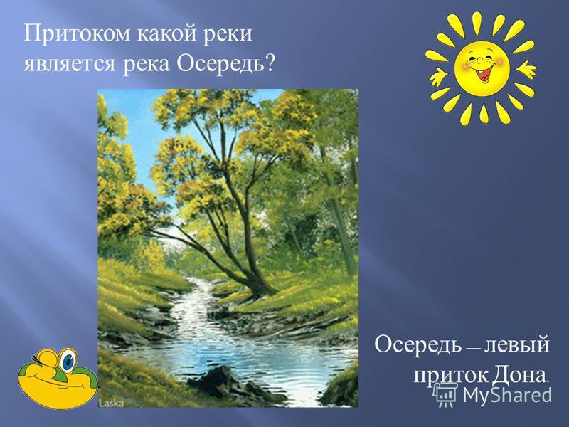 Притоком какой реки является река Осередь ? Осередь левый приток Дона.