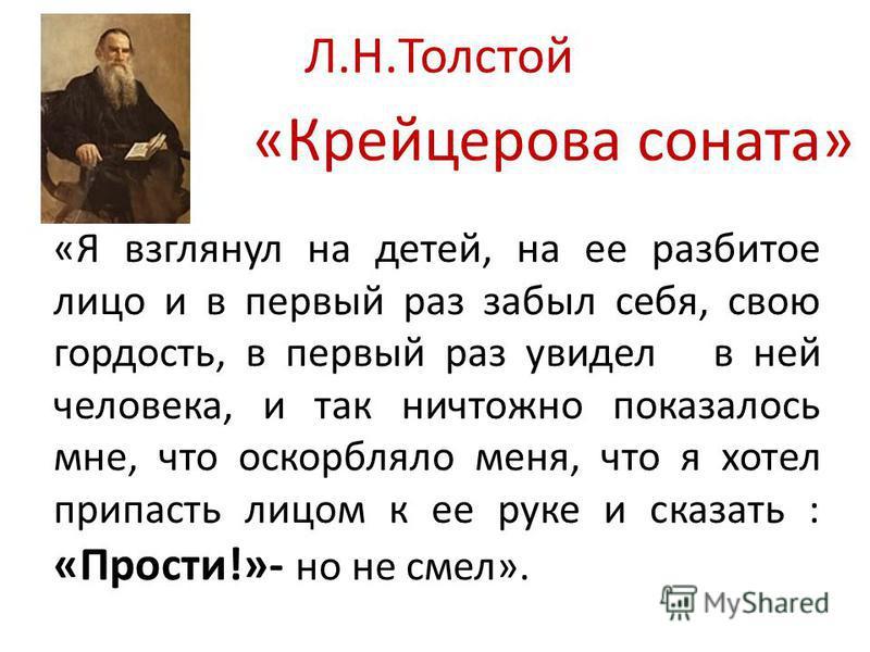 Л.Н.Толстой «Крейцерова соната» «Я взглянул на детей, на ее разбитое лицо и в первый раз забыл себя, свою гордость, в первый раз увидел в ней человека, и так ничтожно показалось мне, что оскорбляло меня, что я хотел припасть лицом к ее руке и сказать