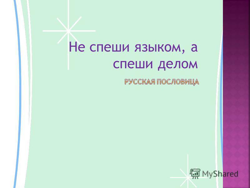 Не спеши языком, а спеши делом