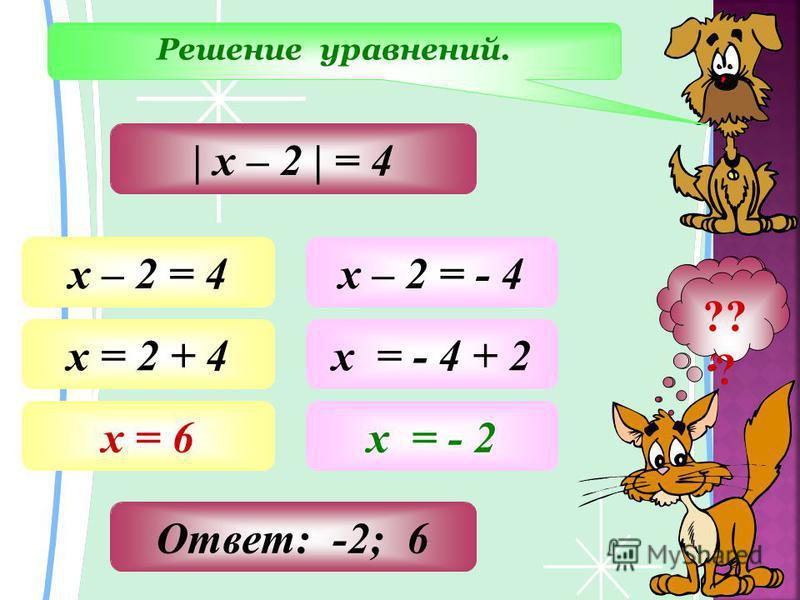 Решение уравнений. ?? ? | х – 2 | = 4 х – 2 = 4 х = 2 + 4 х = 6 х – 2 = - 4 х = - 4 + 2 х = - 2 Ответ: -2; 6 ?? ?