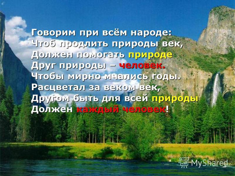 Говорим при всём народе: Чтоб продлить природы век, Должен помогать природе Друг природы – человек. Чтобы мирно мчались годы. Расцветал за веком век, Другом быть для всей природы Должен каждый человек!