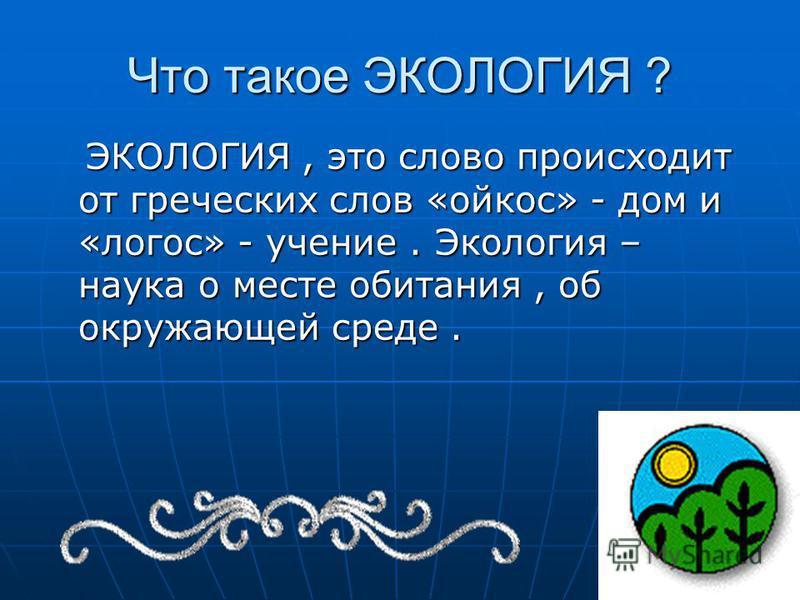 Что такое ЭКОЛОГИЯ ? ЭКОЛОГИЯ, это слово происходит от греческих слов «ойкос» - дом и «логос» - учение. Экология – наука о месте обитания, об окружающей среде. ЭКОЛОГИЯ, это слово происходит от греческих слов «ойкос» - дом и «логос» - учение. Экологи