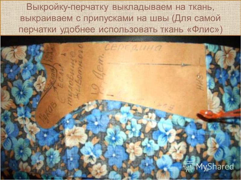 Выкройку-перчатку выкладываем на ткань, выкраиваем с припусками на швы (Для самой перчатки удобнее использовать ткань «Флис»)