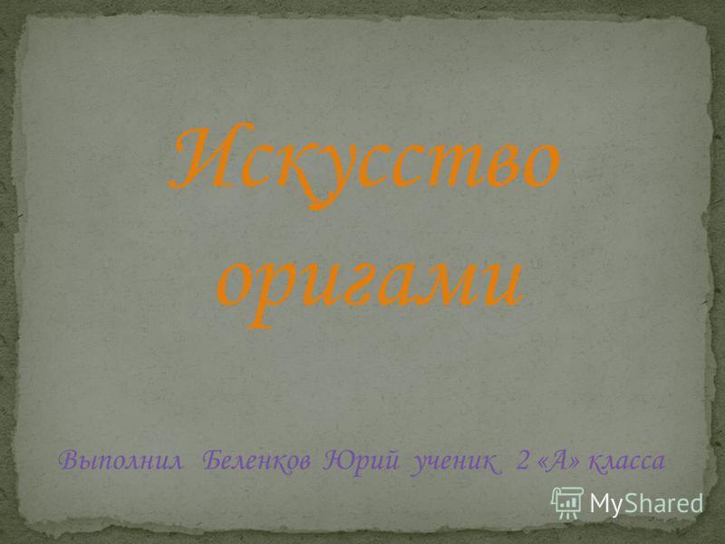 Выполнил Беленков Юрий ученик 2 «А» класса Искусство оригами