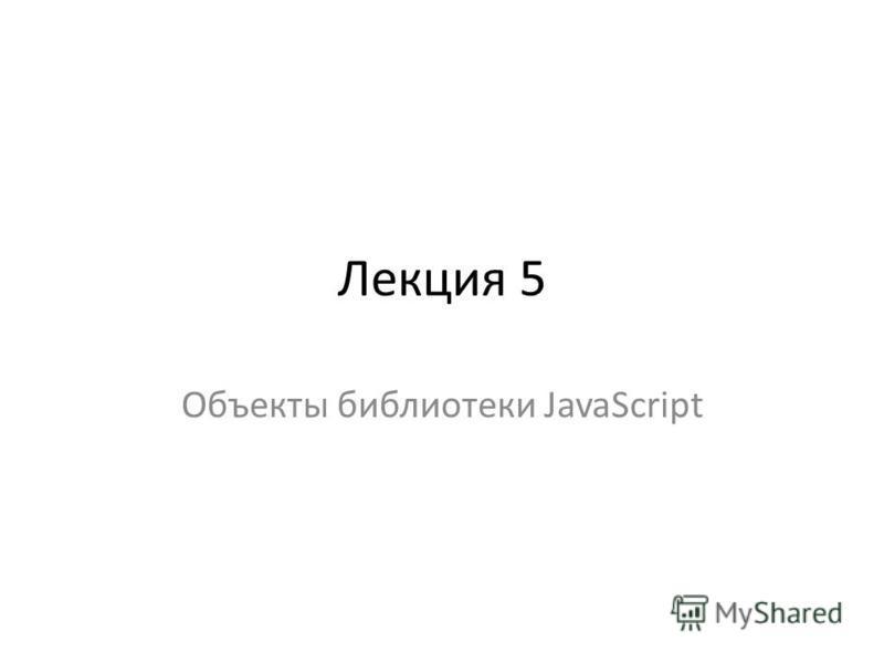 Лекция 5 Объекты библиотеки JavaScript