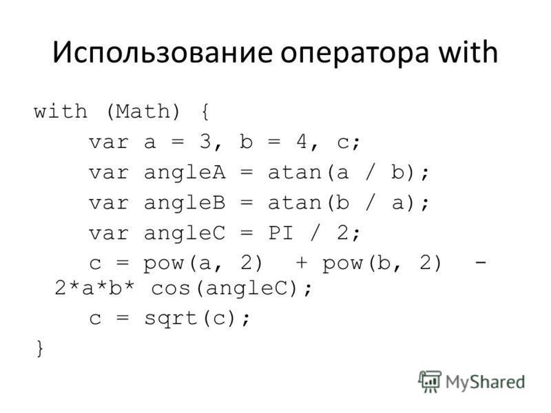 Использование оператора with with (Math) { var a = 3, b = 4, c; var angleA = atan(a / b); var angleB = atan(b / a); var angleC = PI / 2; c = pow(a, 2) + pow(b, 2) - 2*a*b* cos(angleC); c = sqrt(c); }