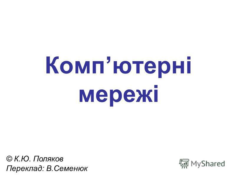 Компютернi мережі © К.Ю. Поляков Переклад: В.Семенюк