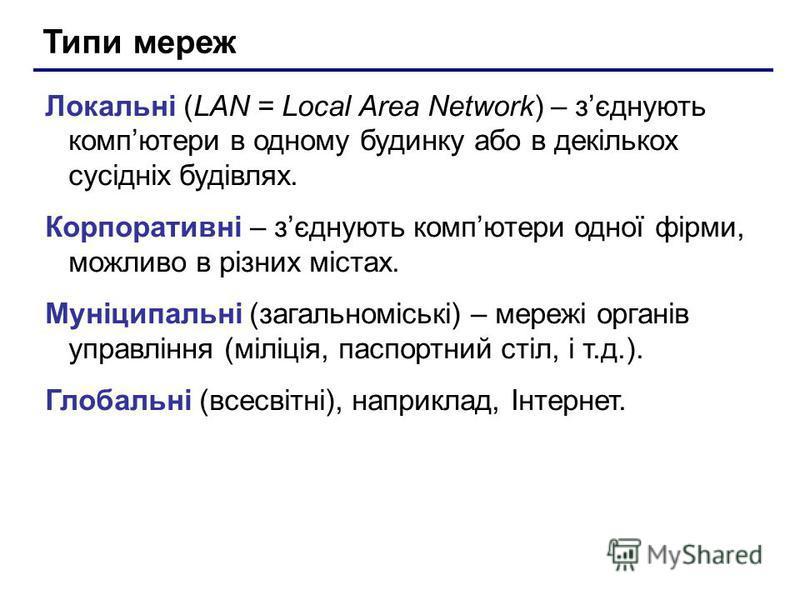 Типи мереж Локальні (LAN = Local Area Network) – зєднують компютери в одному будинку або в декількох сусідніх будівлях. Корпоративні – зєднують компютери одної фірми, можливо в різних містах. Муніципальні (загальноміські) – мережі органів управління