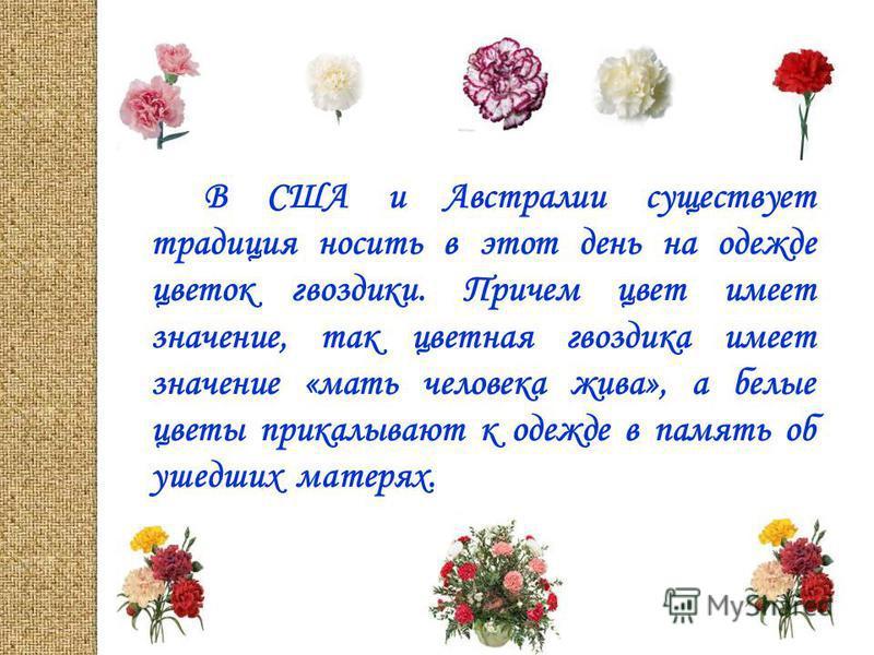 В США и Австралии существует традиция носить в этот день на одежде цветок гвоздики. Причем цвет имеет значение, так цветная гвоздика имеет значение «мать человека жива», а белые цветы прикалывают к одежде в память об ушедших матерях.