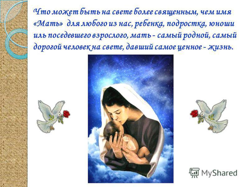 Что может быть на свете более священным, чем имя «Мать» для любого из нас, ребенка, подростка, юноши иль поседевшего взрослого, мать - самый родной, самый дорогой человек на свете, давший самое ценное - жизнь.