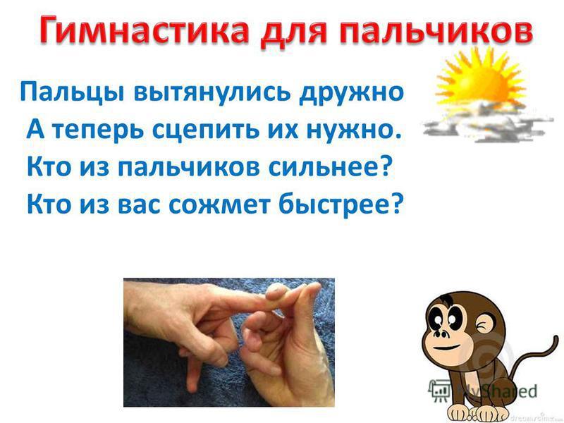 Пальцы вытянулись дружно А теперь сцепить их нужно. Кто из пальчиков сильнее? Кто из вас сожмет быстрее?