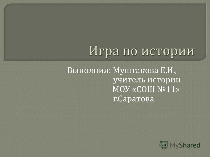 Выполнил : Муштакова Е. И., учитель истории МОУ « СОШ 11» г. Саратова