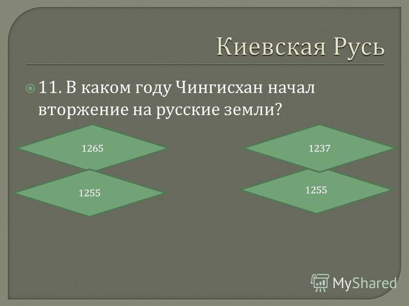 11. В каком году Чингисхан начал вторжение на русские земли ? 1265 1255 1237