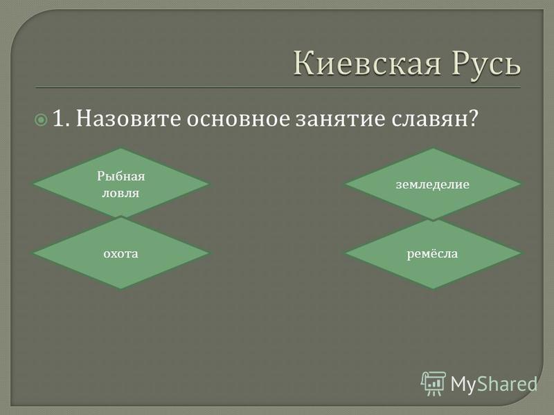 1. Назовите основное занятие славян ? Рыбная ловля охота ремёсла земледелие