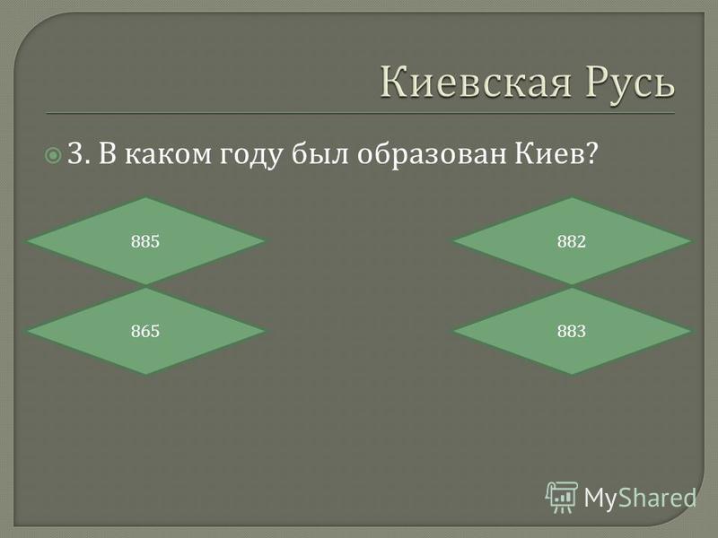 3. В каком году был образован Киев ? 885 865883 882