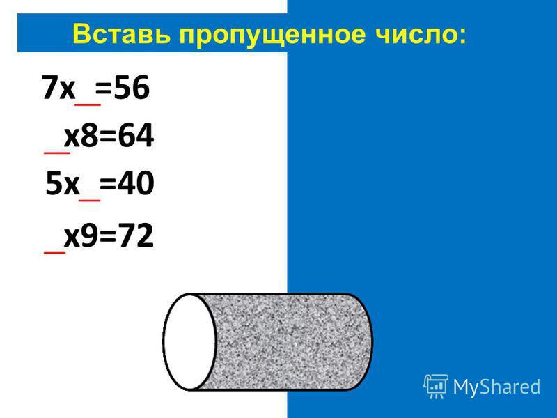 Вставь пропущенное число: 7 х 8=56 8 х 8=64 5 х 8=40 8 х 9=72