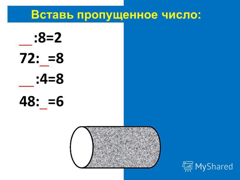 Вставь пропущенное число: 16:8=2 72:9=8 32:4=8 48:8=6