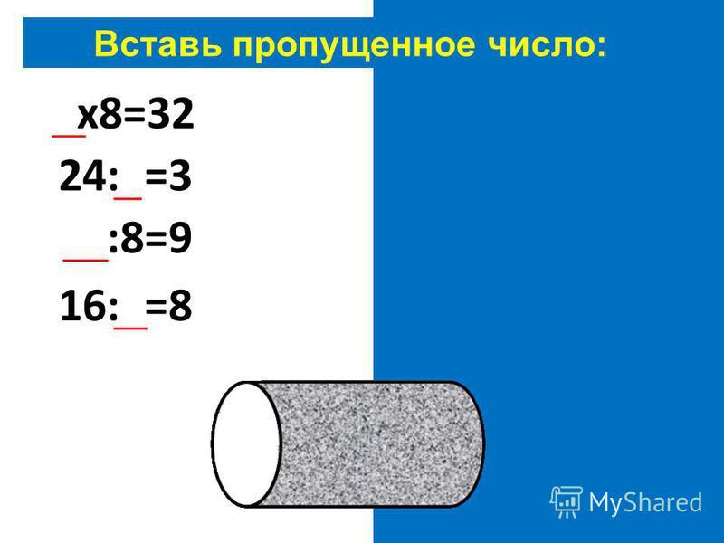 Вставь пропущенное число: 4 х 8=32 24:8=3 72:8=9 16:2=8