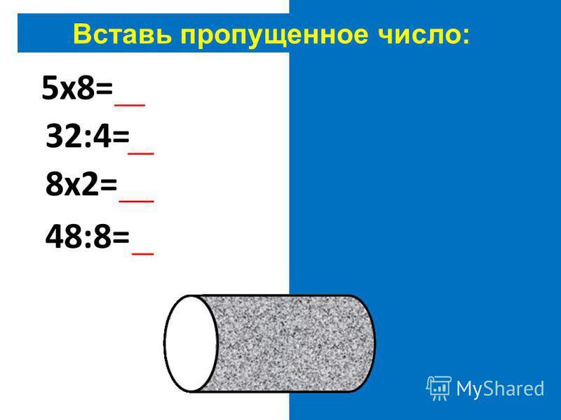 Вставь пропущенное число: 5 х 8=40 32:4=8 8 х 2=16 48:8=6